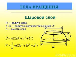 R — радиус шара, a , b — радиусы окружностей сечений, h — высота слоя Шаровой сл