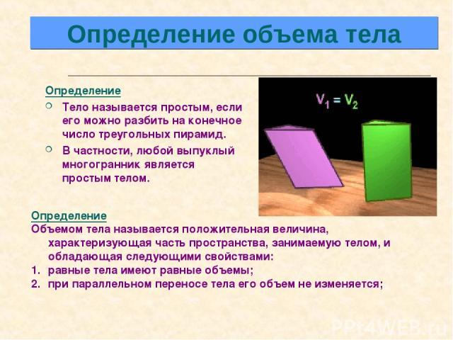 Определение Тело называется простым, если его можно разбить на конечное число треугольных пирамид. В частности, любой выпуклый многогранник является простым телом. Определение Объемом тела называется положительная величина, характеризующая часть п…