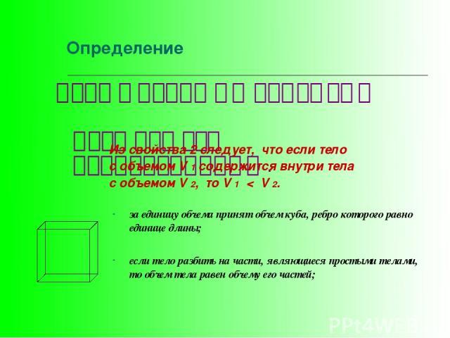 за единицу объема принят объем куба, ребро которого равно единице длины; если тело разбить на части, являющиеся простыми телами, то объем тела равен объему его частей; Определение Тела с равными объемами называются равновеликими . Из свойства2 след…