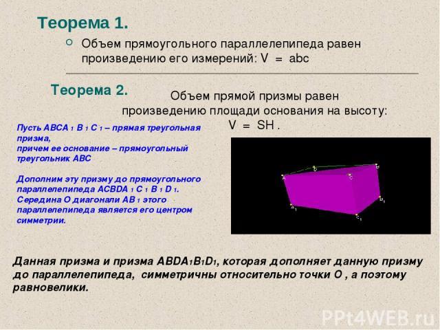 Теорема1. Объем прямоугольного параллелепипеда равен произведению его измерений: V = abc Теорема 2. Объем прямой призмы равен произведению площади основания на высоту: V = SH . Пусть ABCA 1 B 1 C 1 – прямая треугольная призма, причем ее основан…