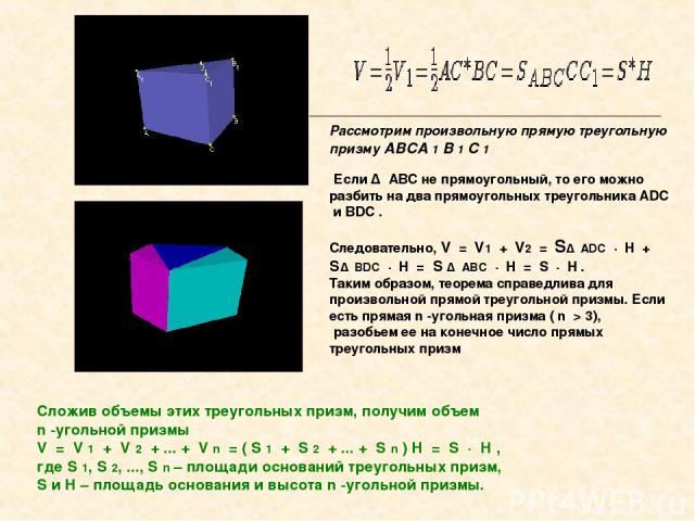 Рассмотрим произвольную прямую треугольную призму ABCA 1 B 1 C 1 Если Δ ABC не прямоугольный, то его можно разбить на два прямоугольных треугольника ADC и BDC . Следовательно, V = V1 + V2 = SΔ ADC · H + SΔ BDC · H = S Δ ABC · H …