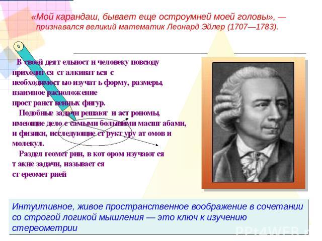 Интуитивное, живое пространственное воображение в сочетании со строгой логикой мышления — это ключ к изучению стереометрии «Мой карандаш, бывает еще остроумней моей головы», — признавался великий математик Леонард Эйлер (1707—1783). В своей деятельн…