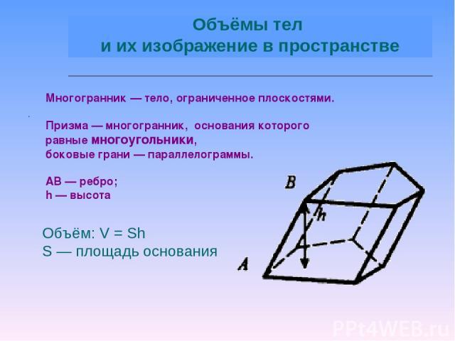 . Объём: V = Sh S — площадь основания Многогранник — тело, ограниченное плоскостями. Призма — многогранник, основания которого равные многоугольники, боковые грани — параллелограммы. АВ — ребро; h — высота Объёмы тел и их изображение в пространстве