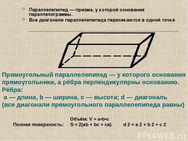 Параллелепипед — призма, у которой основания параллелограммы. Все диагонали параллелепипеда пересекаются в одной точке Прямоугольный параллелепипед — у которого основания прямоугольники, а рёбра перпендикулярны основанию. Рёбра: а — длина, b — ширин…