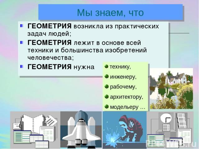 ГЕОМЕТРИЯ возникла из практических задач людей; ГЕОМЕТРИЯ лежит в основе всей техники и большинства изобретений человечества; ГЕОМЕТРИЯ нужна технику, инженеру, рабочему, архитектору, модельеру … Мы знаем, что