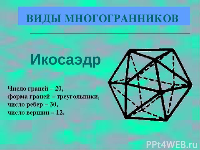 Икосаэдр Число граней – 20, форма граней – треугольники, число ребер – 30, число вершин – 12. ВИДЫ МНОГОГРАННИКОВ