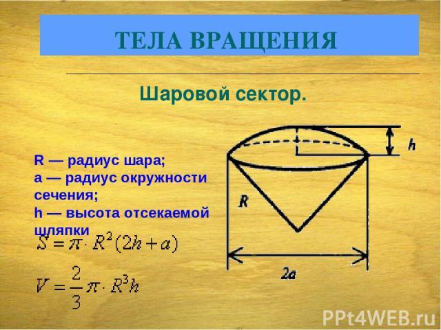 R — радиус шара; а — радиус окружности сечения; h — высота отсекаемой шляпки ТЕЛА ВРАЩЕНИЯ Шаровой сектор.
