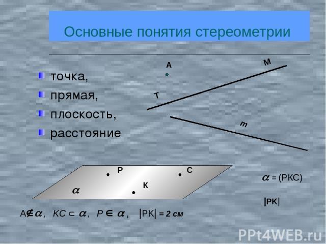 Основные понятия стереометрии точка, прямая, плоскость, расстояние = (РКС)  PK  A , KC , P ,  PK  = 2 см