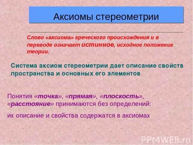 Аксиомы стереометрии Слово «аксиома» греческого происхождения и в переводе означает истинное, исходное положение теории. Понятия «точка», «прямая», «плоскость», «расстояние» принимаются без определений: их описание и свойства содержатся в аксиомах С…