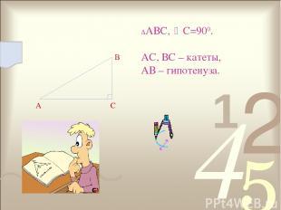 А С В АВС, С=900. АС, ВС – катеты, АВ – гипотенуза.