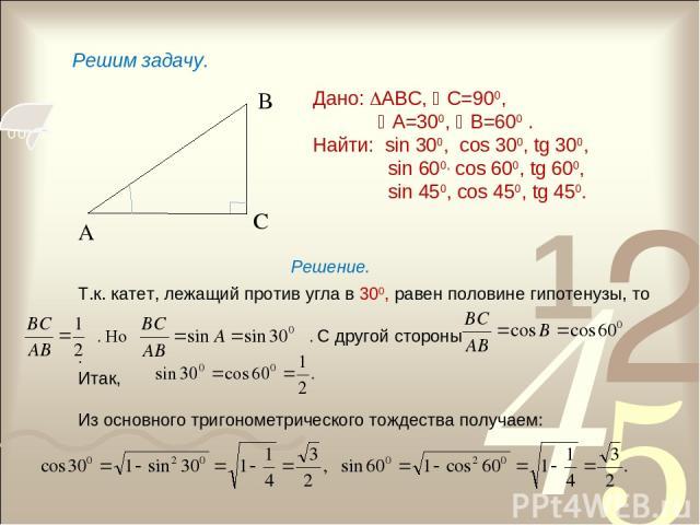 А В С Дано: АВС, С=900, А=300, В=600 . Найти: sin 300, cos 300, tg 300, sin 600, cos 600, tg 600, sin 450, cos 450, tg 450. Решим задачу. Решение. Т.к. катет, лежащий против угла в 300, равен половине гипотенузы, то . Но . С другой стороны . Итак, И…