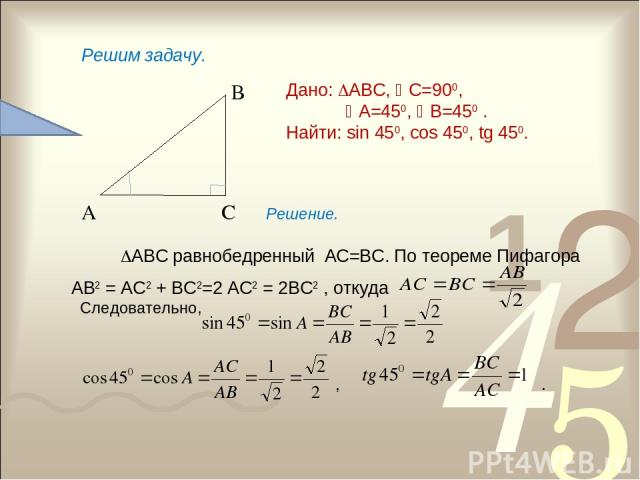 А С В Дано: АВС, С=900, А=450, В=450 . Найти: sin 450, cos 450, tg 450. Решим задачу. Решение. АВС равнобедренный АС=ВС. По теореме Пифагора АВ2 = АС2 + ВС2=2 АС2 = 2ВС2 , откуда Следовательно, , .