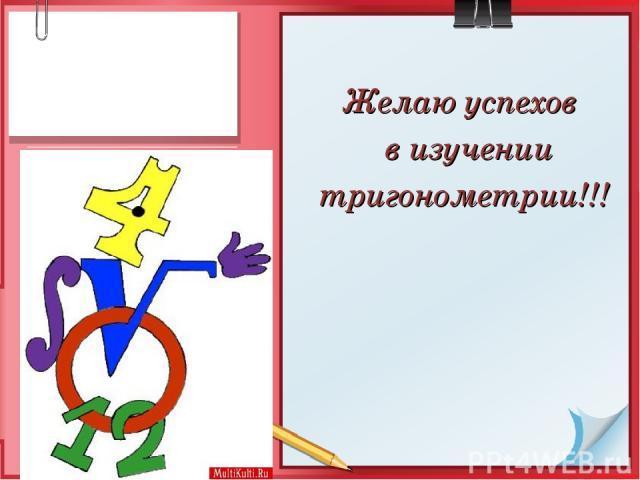 Желаю успехов в изучении тригонометрии!!!