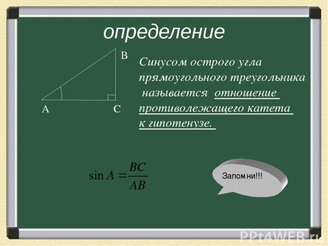 определение А С В Синусом острого угла прямоугольного треугольника называется отношение противолежащего катета к гипотенузе. Запомни!!!