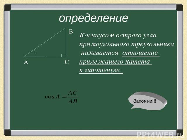 определение А С В Косинусом острого угла прямоугольного треугольника называется отношение прилежащего катета к гипотенузе. Запомни!!!