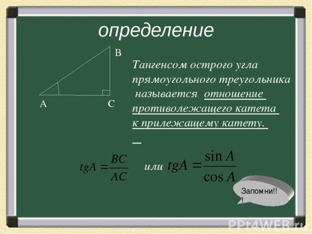 определение А С В Тангенсом острого угла прямоугольного треугольника называется отношение противолежащего катета к прилежащему катету. или Запомни!!!