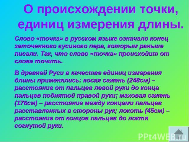 О происхождении точки, единиц измерения длины. Слово «точка» в русском языке означало конец заточенного гусиного пера, которым раньше писали. Так, что слово «точка» происходит от слова точить. В древней Руси в качестве единиц измерения длины применя…