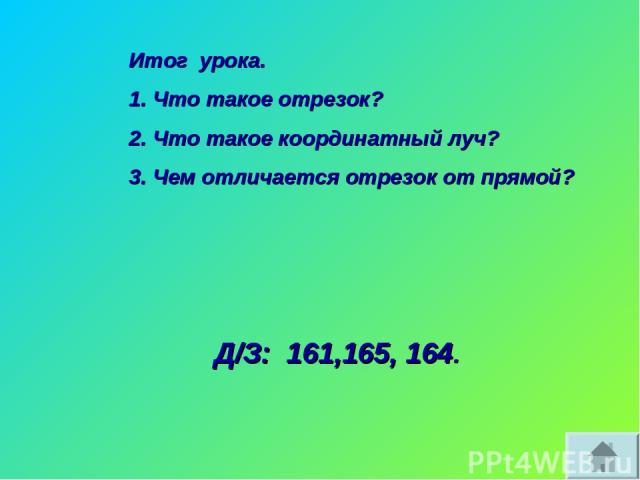 Итог урока. Что такое отрезок? Что такое координатный луч? Чем отличается отрезок от прямой? Д/З: 161,165, 164.
