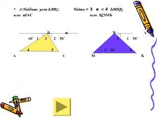 5) Найдите углы ∆АВС, Найти < 3 и < 4 ∆МNK, если m||АС если NC||MK В m N c 60˚ 1