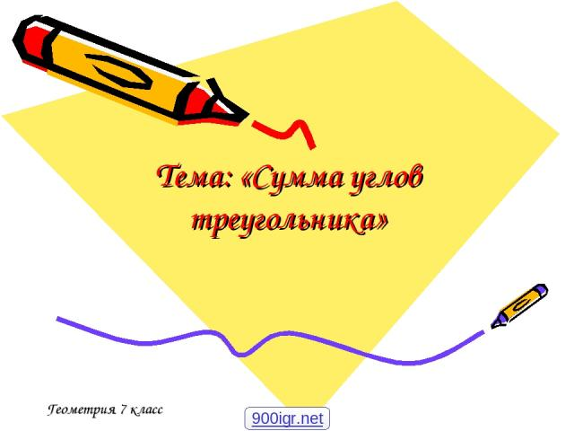 Тема: «Сумма углов треугольника» Геометрия 7 класс 900igr.net