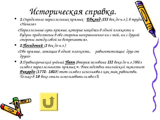 Историческая справка. 1.Определение параллельных прямых - Евклид (III век до н.э.), в трудах «Начала» «Параллельные суть прямые, которые находясь в одной плоскости и будучи продолжены в обе стороны неограниченно ни с той, ни с другой стороны между с…