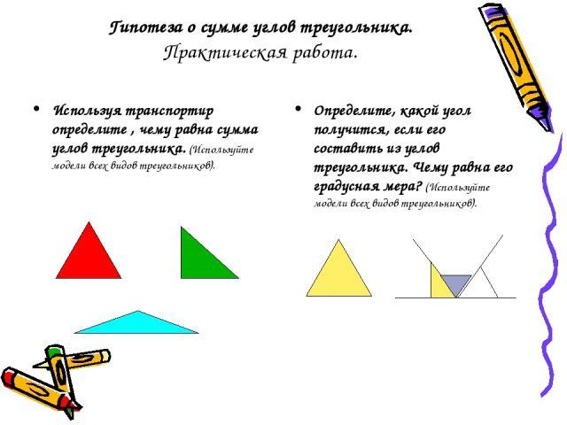 Гипотеза о сумме углов треугольника. Практическая работа. Используя транспортир определите , чему равна сумма углов треугольника. (Используйте модели всех видов треугольников). Определите, какой угол получится, если его составить из углов треугольни…