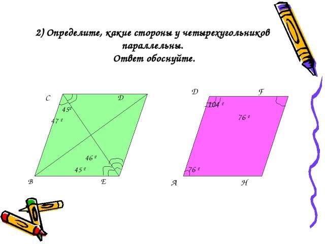 2) Определите, какие стороны у четырехугольников параллельны. Ответ обоснуйте. С Д 45º 47 º 46 º 45 º В Е Д F 104 º 76 º 76 º А Н