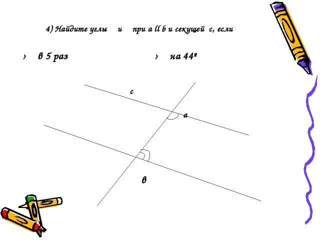 4) Найдите углы α и β при а ll b и секущей с, если с а α β в α › β в 5 раз α › β на 44º