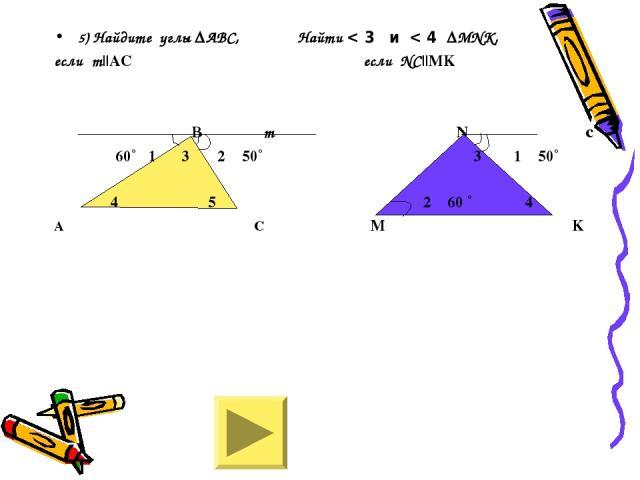 5) Найдите углы ∆АВС, Найти < 3 и < 4 ∆МNK, если m||АС если NC||MK В m N c 60˚ 1 3 2 50˚ 3 1 50˚ 4 5 2 60 ˚ 4 А С M K