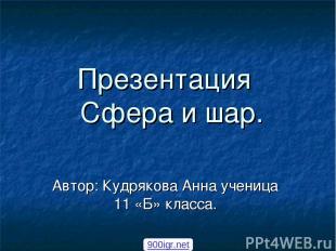 Презентация Сфера и шар. Автор: Кудрякова Анна ученица 11 «Б» класса. 900igr.net