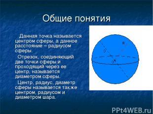 Общие понятия Данная точка называется центром сферы, а данное расстояние – радиу