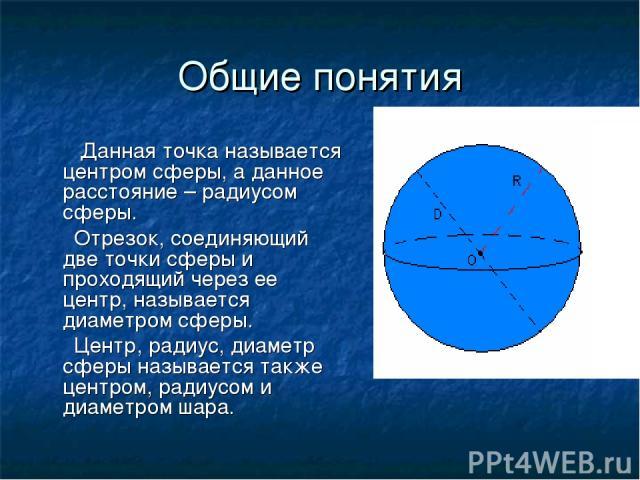 Общие понятия Данная точка называется центром сферы, а данное расстояние – радиусом сферы. Отрезок, соединяющий две точки сферы и проходящий через ее центр, называется диаметром сферы. Центр, радиус, диаметр сферы называется также центром, радиусом …