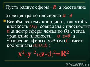 Пусть радиус сферы - R, а расстояние от её центра до плоскости a - d Введём сист