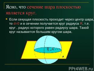 Ясно, что сечение шара плоскостью является круг. Если секущая плоскость проходит