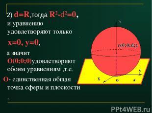 2) d=R,тогда R2-d2=0, и уравнению удовлетворяют только х=0, у=0, а значит О(0;0;