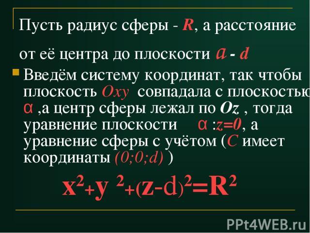 Пусть радиус сферы - R, а расстояние от её центра до плоскости a - d Введём систему координат, так чтобы плоскость Оху совпадала с плоскостью α ,а центр сферы лежал по Оz , тогда уравнение плоскости α :z=0, а уравнение сферы с учётом (С имеет коорди…