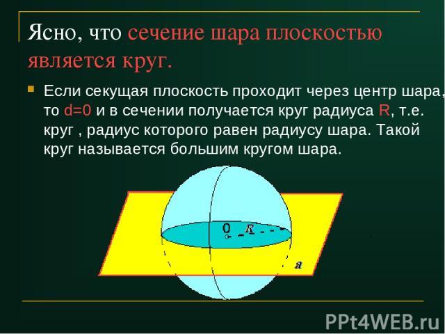 Ясно, что сечение шара плоскостью является круг. Если секущая плоскость проходит через центр шара, то d=0 и в сечении получается круг радиуса R, т.е. круг , радиус которого равен радиусу шара. Такой круг называется большим кругом шара.