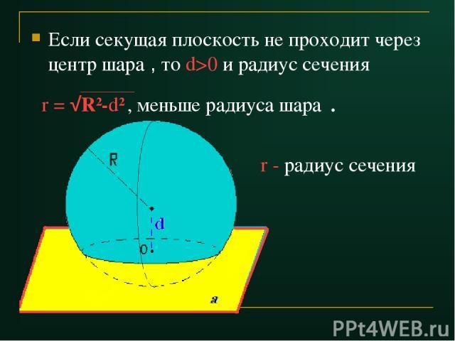 Если секущая плоскость не проходит через центр шара , то d>0 и радиус сечения r = √R2-d2 , меньше радиуса шара . r - радиус сечения