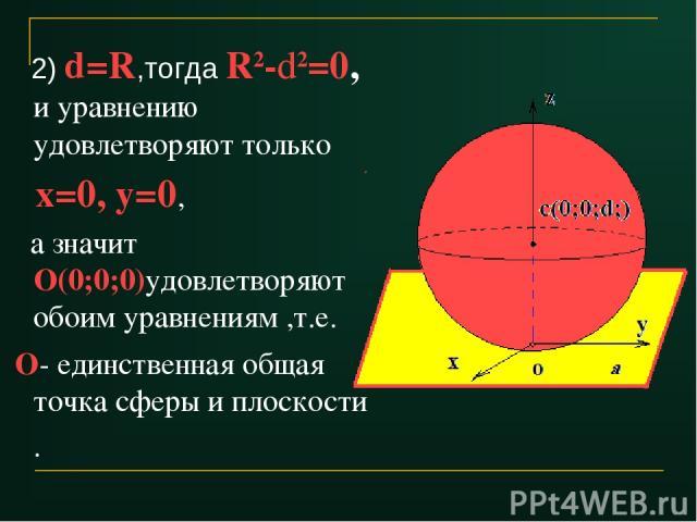 2) d=R,тогда R2-d2=0, и уравнению удовлетворяют только х=0, у=0, а значит О(0;0;0)удовлетворяют обоим уравнениям ,т.е. О- единственная общая точка сферы и плоскости .