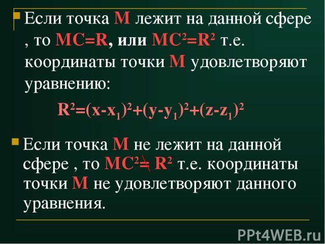 Если точка М лежит на данной сфере , то МС=R, или МС2=R2 т.е. координаты точки М удовлетворяют уравнению: R2=(x-x1)2+(y-y1)2+(z-z1)2 Если точка М не лежит на данной сфере , то МС2= R2 т.е. координаты точки М не удовлетворяют данного уравнения.