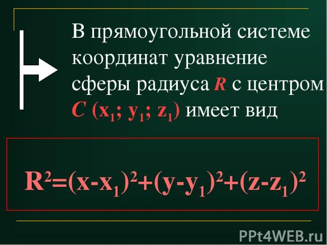 В прямоугольной системе координат уравнение сферы радиуса R с центром С (x1; y1; z1) имеет вид R2=(x-x1)2+(y-y1)2+(z-z1)2