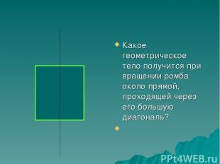 Какое геометрическое тело получится при вращении ромба около прямой, проходящей