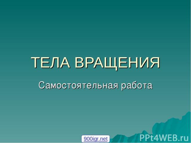 ТЕЛА ВРАЩЕНИЯ Самостоятельная работа 900igr.net