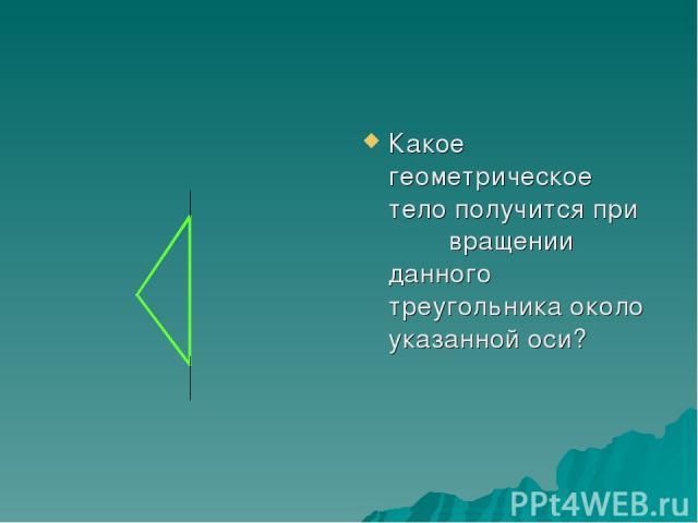 Какое геометрическое тело получится при вращении данного треугольника около указанной оси?