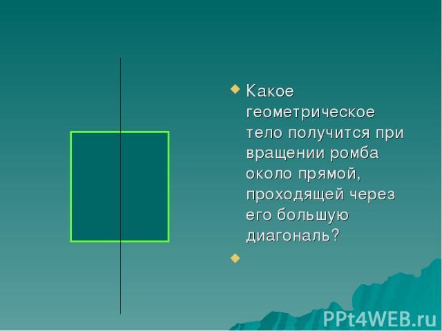Какое геометрическое тело получится при вращении ромба около прямой, проходящей через его большую диагональ?