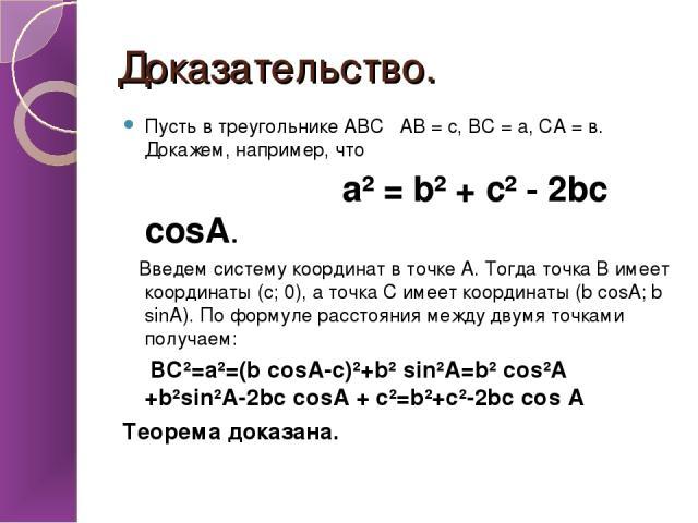 Доказательство. Пусть в треугольнике АВС АВ = с, ВС = а, СА = в. Докажем, например, что а² = b² + с² - 2bc cosA. Введем систему координат в точке А. Тогда точка В имеет координаты (с; 0), а точка С имеет координаты (b cosA; b sinA). По формуле расст…