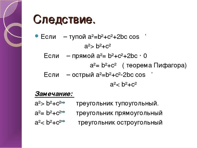 Следствие. Если α – тупой a²=b²+c²+2bc cos α' a²> b²+c² Если α – прямой a²= b²+c²+2bc · 0 a²= b²+c² ( теорема Пифагора) Если α – острый a²=b²+c²-2bc cos α' a²< b²+c² Замечание: a²> b²+c² треугольник тупоугольный. a²= b²+c² треугольник прямоугольный …