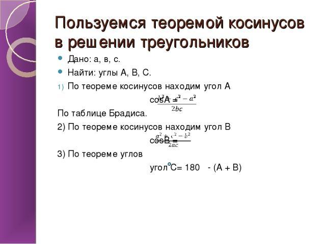 Пользуемся теоремой косинусов в решении треугольников Дано: а, в, с. Найти: углы А, В, С. По теореме косинусов находим угол А cosA = По таблице Брадиса. 2) По теореме косинусов находим угол В cosB = 3) По теореме углов угол С= 180 - (А + В)