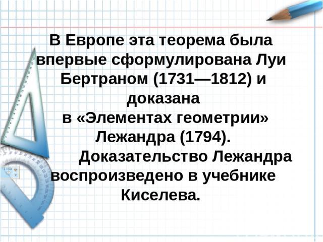 В Европе эта теорема была впервые сформулирована Луи Бертраном (1731—1812) и доказана в «Элементах геометрии» Лежандра (1794). Доказательство Лежандра воспроизведено в учебнике Киселева.