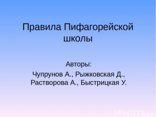 Правила Пифагорейской школы Авторы: Чупрунов А., Рыжковская Д., Растворова А., Б